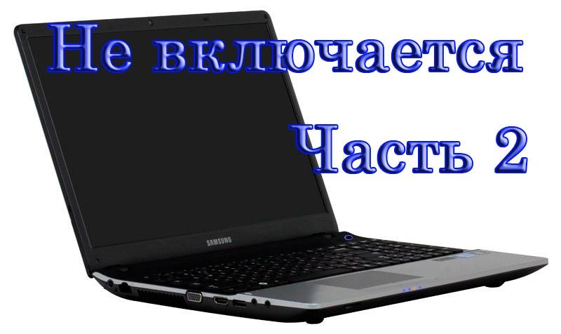 Ноутбук не включается часть вторая